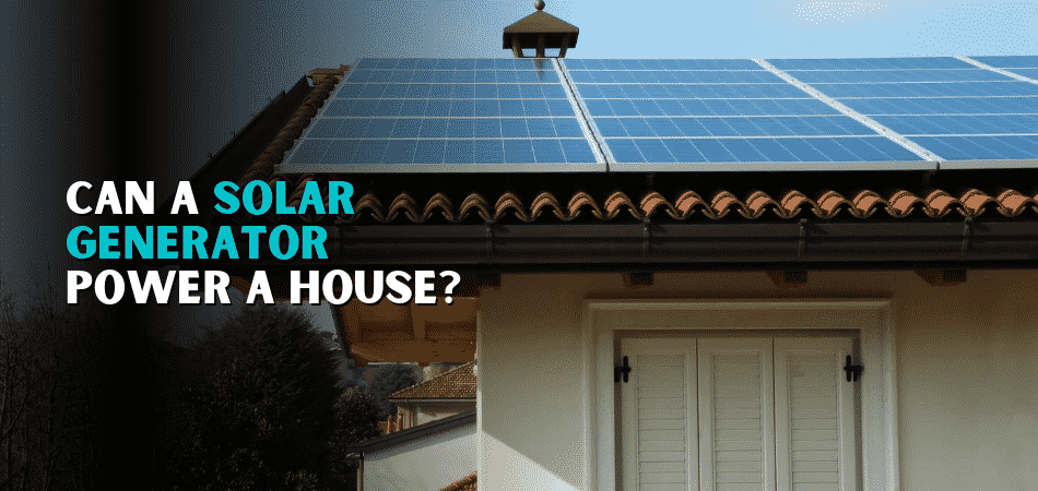 Can a Solar Generator Power a House in 2021?